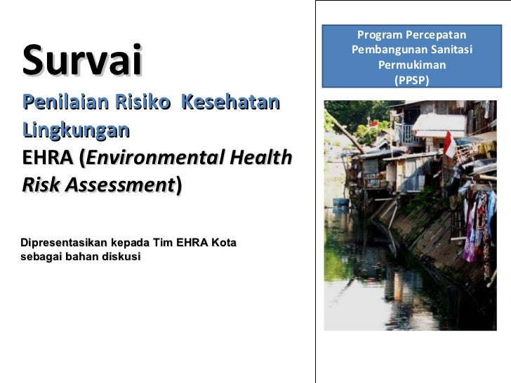 Survai Penilaian Risiko  Kesehatan Lingkungan EHRA ( Environmental Health Risk Assessment )  Dipresentasikan kepada Tim EH...