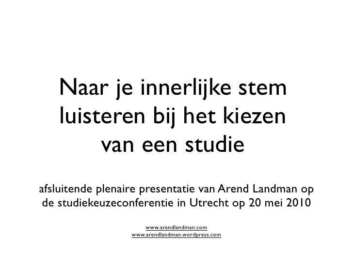 Naar je innerlijke stem    luisteren bij het kiezen         van een studie afsluitende plenaire presentatie van Arend Land...