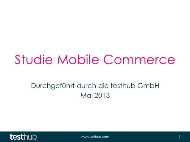 www.testhub.com 1Studie Mobile CommerceDurchgeführt durch die testhub GmbHMai 2013