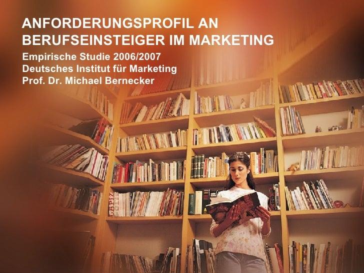 ANFORDERUNGSPROFIL AN BERUFSEINSTEIGER IM MARKETING Empirische Studie 2006/2007 Deutsches Institut für Marketing Prof. Dr....