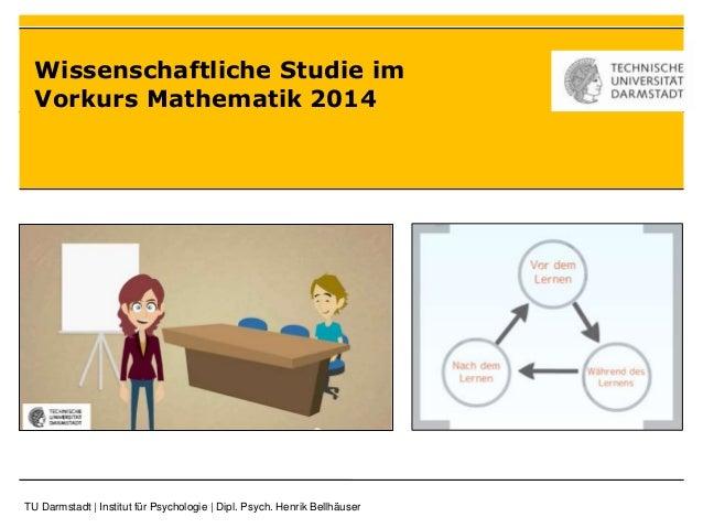 Wissenschaftliche Studie im  Vorkurs Mathematik 2014  TU Darmstadt   Institut für Psychologie   Dipl. Psych. Henrik Bellhä...
