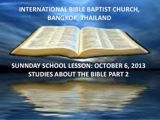 INTERNATIONAL BIBLE BAPTIST CHURCH, BANGKOK,sTHAILAND  SUNNDAY SCHOOL LESSON: OCTOBER 6, 2013 STUDIES ABOUT THE BIBLE PART...