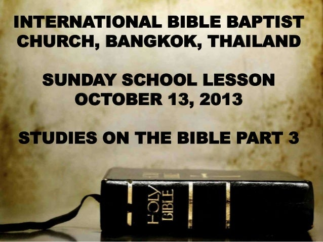 INTERNATIONAL BIBLE BAPTIST CHURCH, BANGKOK, THAILAND SUNDAY SCHOOL LESSON OCTOBER 13, 2013 STUDIES ON THE BIBLE PART 3