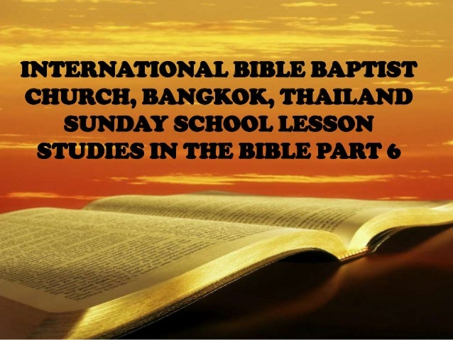 INTERNATIONAL BIBLE BAPTIST CHURCH, BANGKOK, THAILAND SUNDAY SCHOOL LESSON STUDIES IN THE BIBLE PART 6