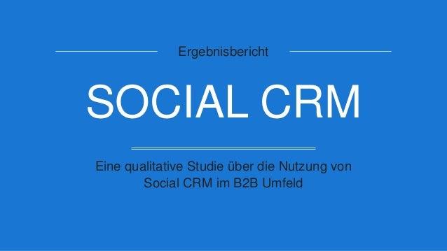 Ergebnisbericht SOCIAL CRM Eine qualitative Studie über die Nutzung von Social CRM im B2B Umfeld
