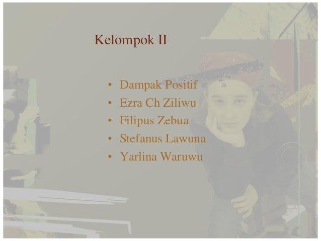 Kelompok II  •   Dampak Positif  •   Ezra Ch Ziliwu  •   Filipus Zebua  •   Stefanus Lawuna  •   Yarlina Waruwu