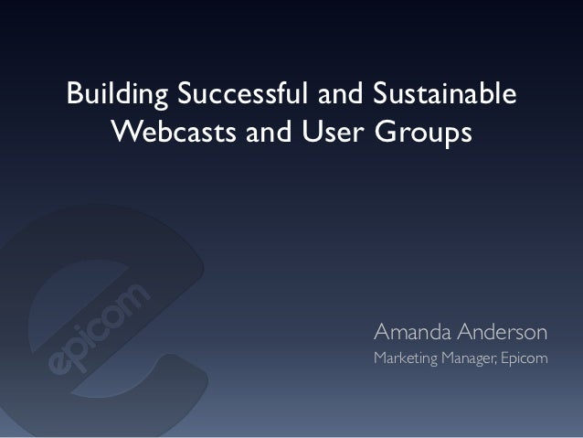 Building Successful and Sustainable   Webcasts and User Groups	                       Amanda Anderson	                    ...