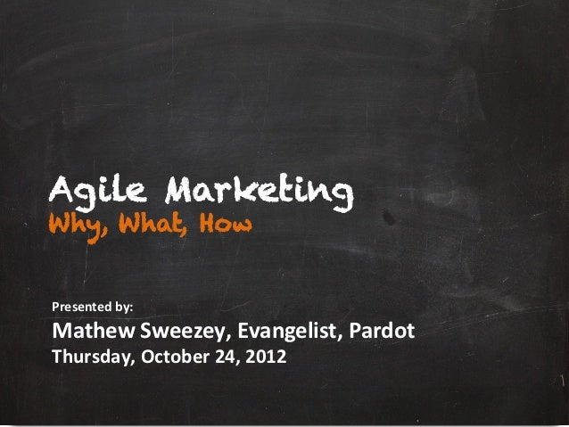 Agile MarketingWhy, What, HowPresented	  by:	  Mathew	  Sweezey,	  Evangelist,	  Pardot	  	  Thursday,	  October	  24,	  2...