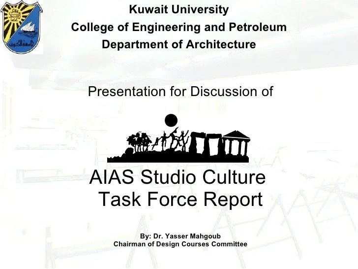 Presentation for Discussion of AIAS Studio Culture  Task Force Report By: Dr. Yasser Mahgoub Chairman of Design Courses Co...