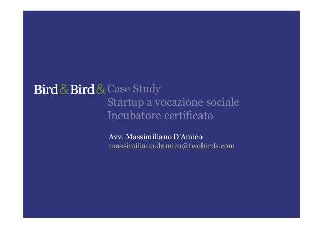 Case StudyStartup a vocazione socialeIncubatore certificatoAvv. Massimiliano D'Amicomassimiliano.damico@twobirds.com