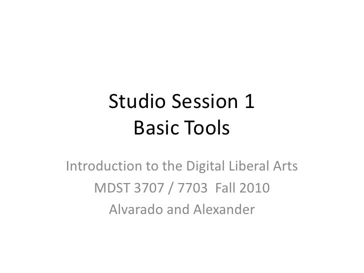 Studio Session 1Basic Tools<br />Introduction to the Digital Liberal Arts<br />MDST 3707 / 7703  Fall 2010<br />Alvarado a...