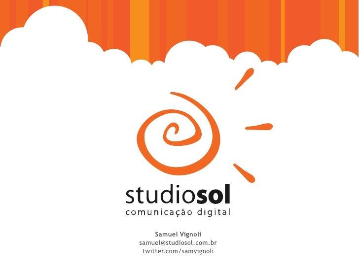 Samuel Vignoli samuel@studiosol.com.br  twitter.com/samvignoli