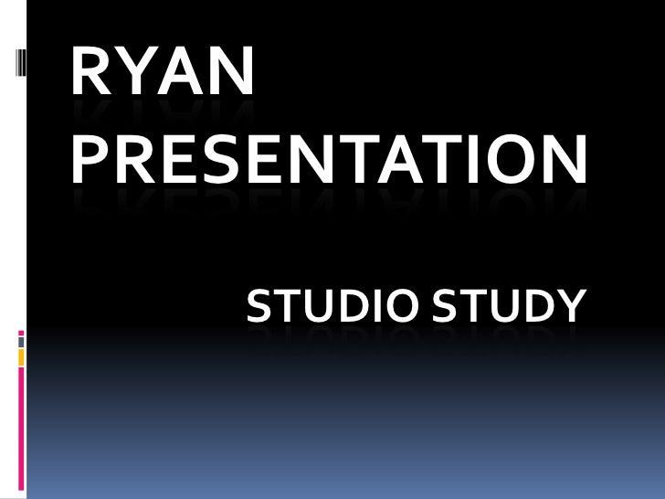 RYAN PRESENTATION<br />STUDIO STUDY<br />