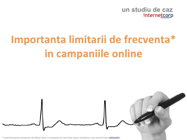 un studiu de caz            Importanta limitarii de frecventa*               in campaniile online     * restrictionarea nu...