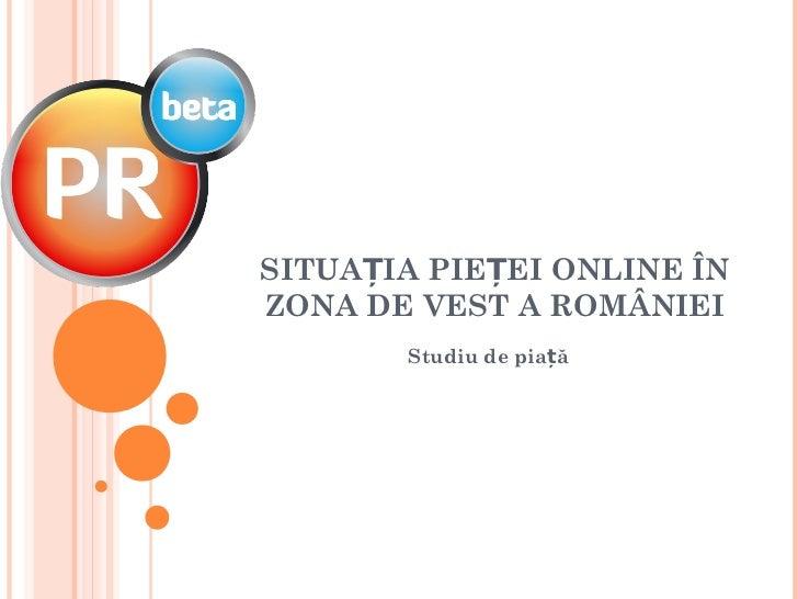 SITUAȚIA PIEȚEI ONLINE ÎNZONA DE VEST A ROMÂNIEI       Studiu de piață