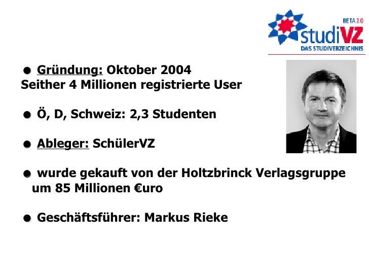    Gründung:  Oktober 2004 Seither 4 Millionen registrierte User    Ö, D, Schweiz: 2,3 Studenten    Ableger:  SchülerVZ...