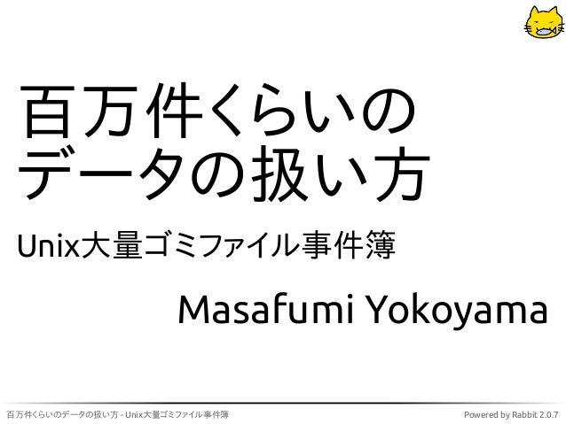 百万件くらいの データの扱い方 Unix大量ゴミファイル事件簿                        Masafumi Yokoyama百万件くらいのデータの扱い方 - Unix大量ゴミファイル事件簿     Powered by Ra...