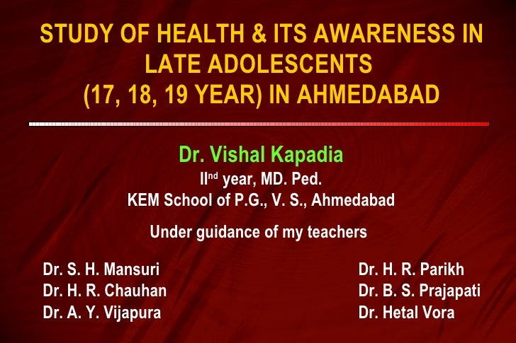 STUDY OF HEALTH & ITS AWARENESS IN LATE ADOLESCENTS  (17, 18, 19 YEAR) IN AHMEDABAD Dr. Vishal Kapadia II nd  year, MD. Pe...