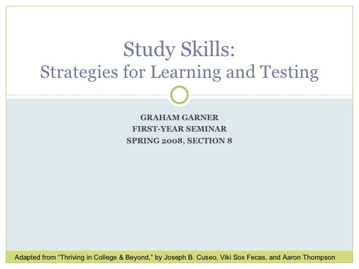 "GRAHAM GARNER FIRST-YEAR SEMINAR SPRING 2008, SECTION 8 Study Skills: Strategies for Learning and Testing Adapted from ""Th..."