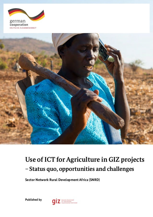 Use of ICT for Agriculture in GIZ projects – Status quo, opportunities and challenges Published by Sector Network Rural De...