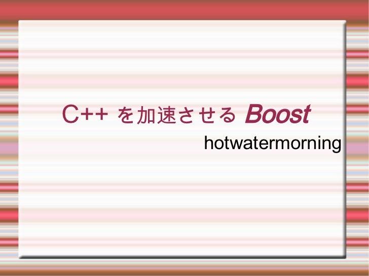 C++ を加速させる Boost         hotwatermorning