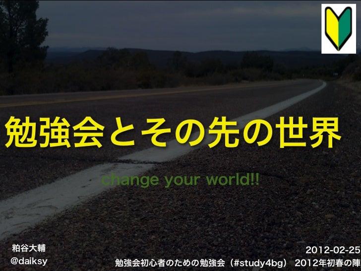 勉強会とその先の世界          change your world!!粕谷大輔                                  2012-02-25@daiksy    勉強会初心者のための勉強会(#study4bg)...