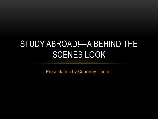 STUDY ABROAD!—A BEHIND THE SCENES LOOK Presentation by Courtney Conner