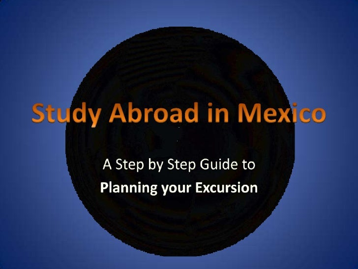 Study Abroad in Mexico<br />A Step by Step Guide to <br />Planning your Excursion<br />