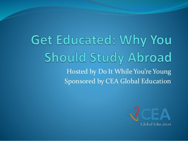 Hosted by Do It While You're Young Sponsored by CEA Global Education