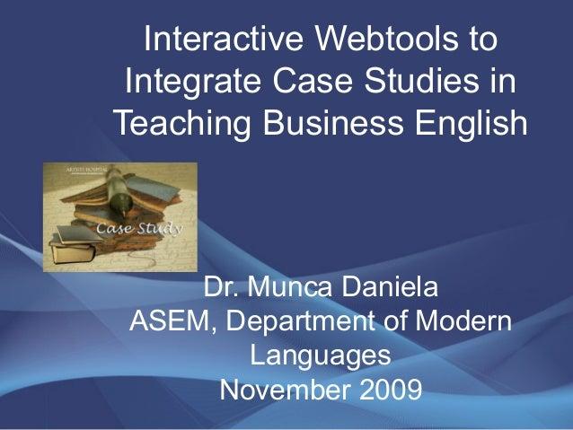 Interactive Webtools to Integrate Case Studies in Teaching Business English Dr. Munca Daniela ASEM, Department of Modern L...