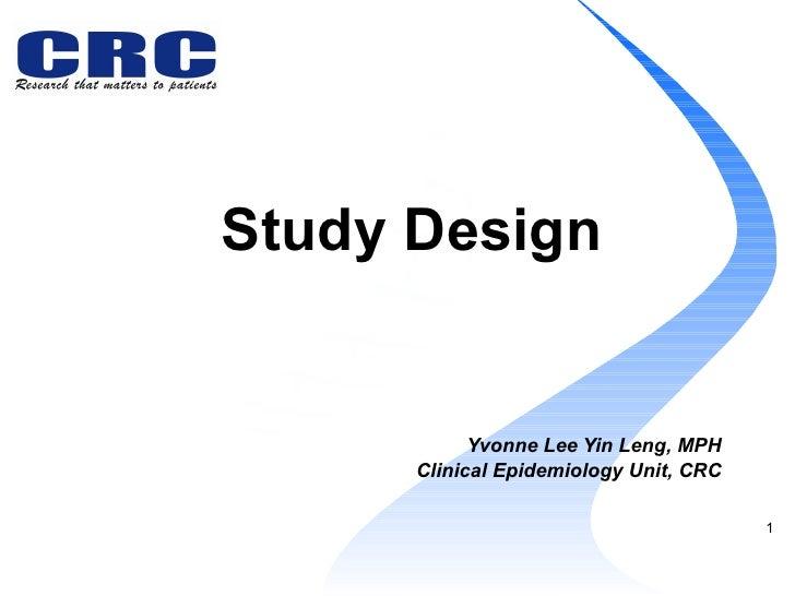 Study Design   Yvonne Lee Yin Leng, MPH Clinical Epidemiology Unit, CRC