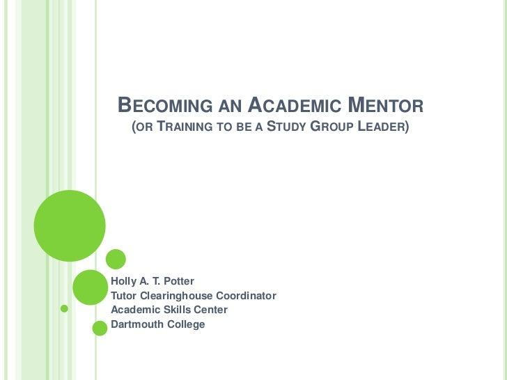 BECOMING AN ACADEMIC MENTOR   (OR TRAINING TO BE A STUDY GROUP LEADER)Holly A. T. PotterTutor Clearinghouse CoordinatorAca...