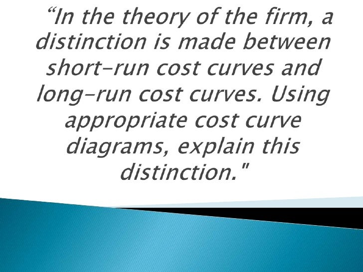 """In the theory of the firm, a distinction is made between short-run cost curves and long-run cost curves. Using appropriat..."