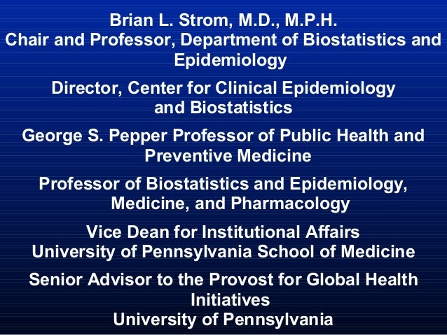 Brian L. Strom, M.D., M.P.H. Chair and Professor, Department of Biostatistics and Epidemiology Director, Center for Clinic...