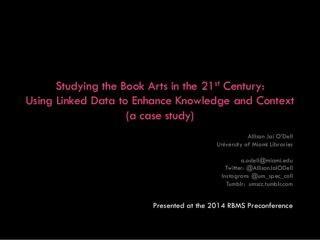 Studying the Book Arts in the 21st Century: Using Linked Data to Enhance Knowledge and Context (a case study) Allison Jai ...