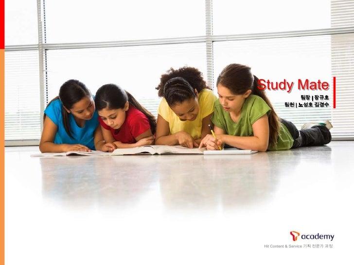 Study Mate               팀장 | 장규호          팀원 | 노성호 김경수     Hit Content & Service 기획 전문가 과정