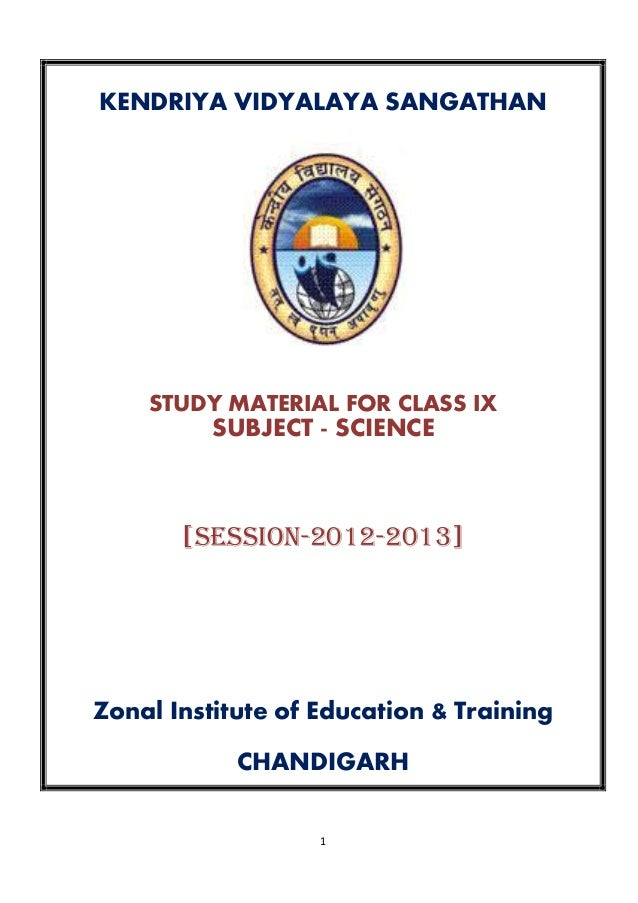 1 KENDRIYA VIDYALAYA SANGATHAN STUDY MATERIAL FOR CLASS IX SUBJECT - SCIENCE [SESSION-2012-2013] Zonal Institute of Educat...