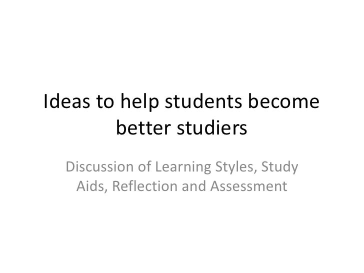 Ideas to help students become better studiers<br />Discussion of Learning Styles, Study Aids, Reflection and Assessment<br />