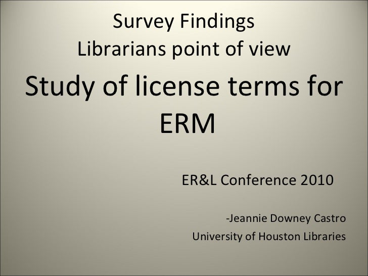 Survey Findings Librarians point of view <ul><li>Study of license terms for ERM  </li></ul><ul><li>ER&L Conference 2010 </...