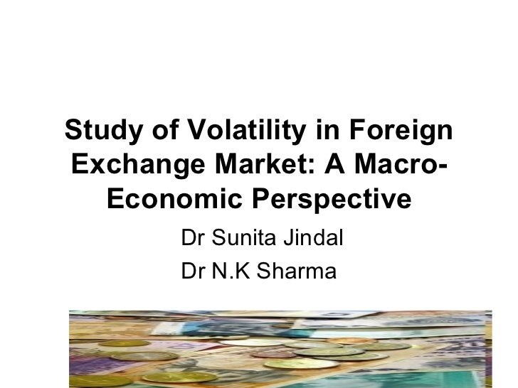 Study of Volatility in Foreign Exchange Market: A Macro-Economic Perspective Dr Sunita Jindal Dr N.K Sharma