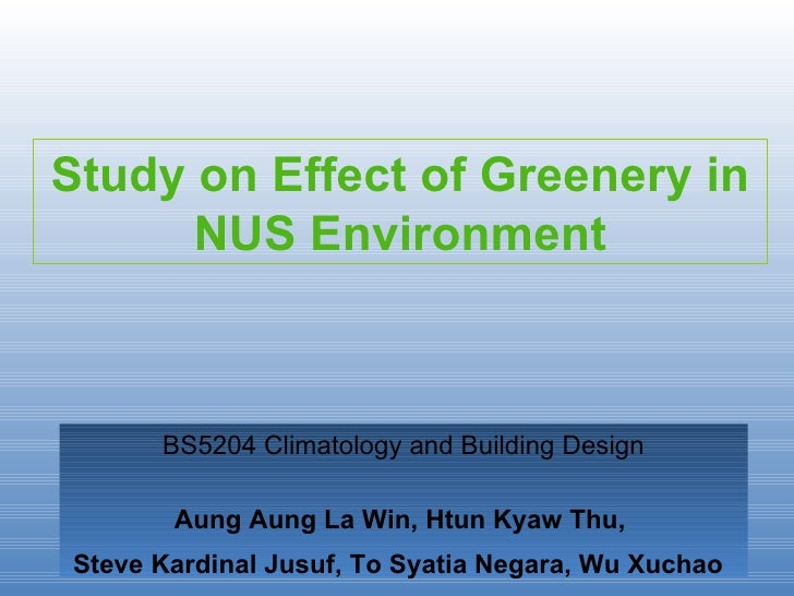 Study on Effect of Greenery in NUS Environment BS5204 Climatology and Building Design Aung Aung La Win, Htun Kyaw Thu,  St...