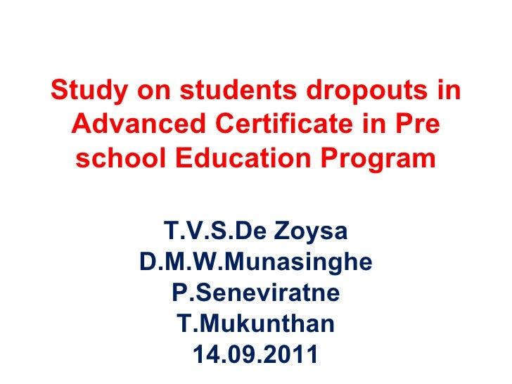 Study on students dropouts in Advanced Certificate in Pre school Education Program T.V.S.De Zoysa D.M.W.Munasinghe P.Senev...