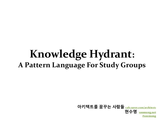 Knowledge Hydrant: A Pattern Language For Study Groups 아키텍트를 꿈꾸는 사람들 cafe.naver.com/architect1 현수명 soomong.net #soomong