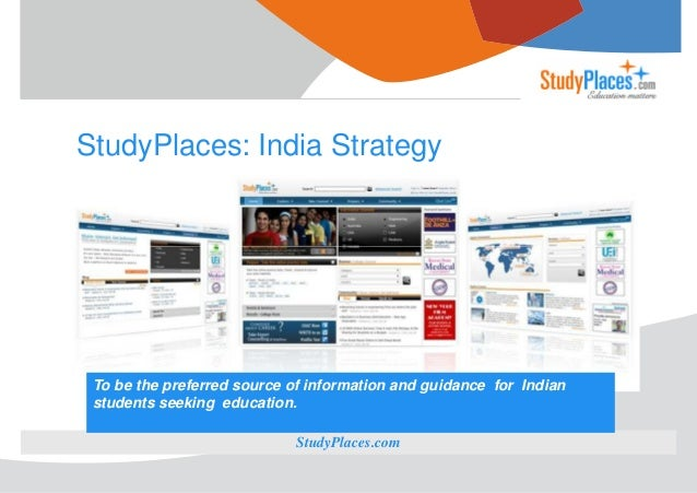 StudyPlaces: India Strategy  To be the preferred source of information and guidance for Indian students seeking education....