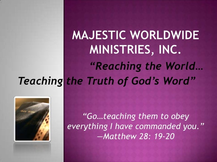 "Majestic Worldwide Ministries, Inc.<br />""Reaching the World… <br />Teaching the Truth of God's Word""<br />""Go…teaching th..."