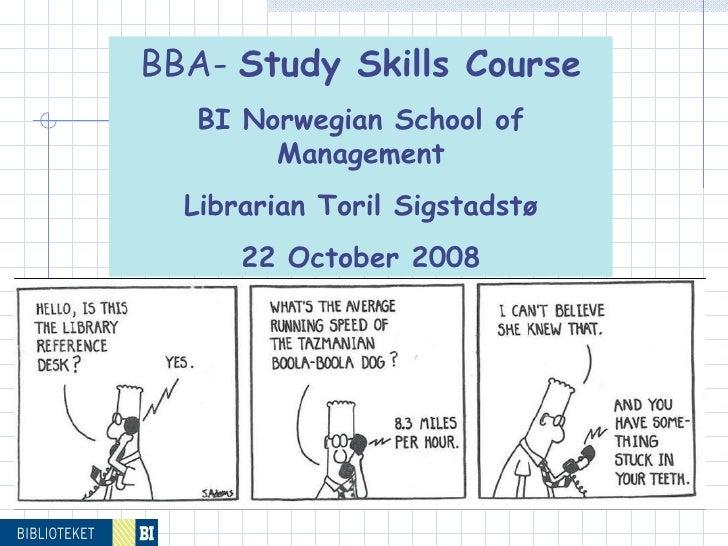 BBA-  Study Skills Course BI Norwegian School of Management Librarian Toril Sigstadstø 22 October 2008