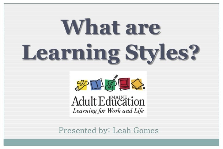 What areLearning Styles?   Presented by: Leah Gomes