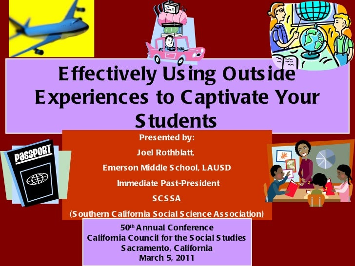 Effectively Using Outside Experiences to Captivate Your Students Presented by: Joel Rothblatt,  Emerson Middle School, LAU...