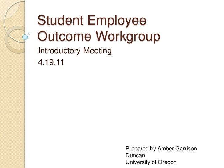 Student EmployeeOutcome WorkgroupIntroductory Meeting4.19.11                       Prepared by Amber Garrison             ...