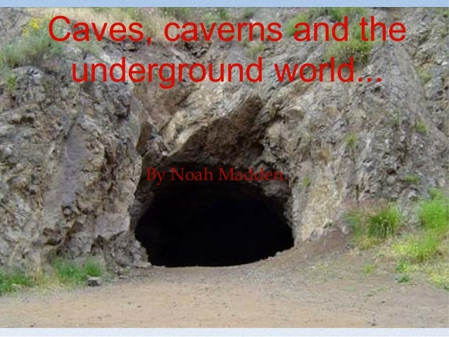 Caves, caverns and theunderground world...By Noah Madden.